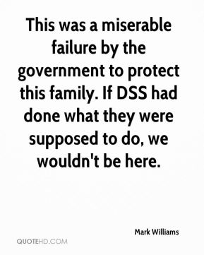Mark Williams  - This was a miserable failure by the government to protect this family. If DSS had done what they were supposed to do, we wouldn't be here.