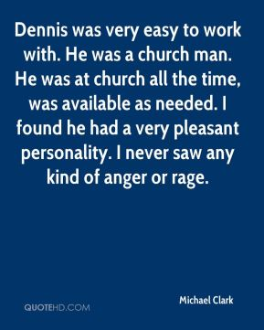 Michael Clark  - Dennis was very easy to work with. He was a church man. He was at church all the time, was available as needed. I found he had a very pleasant personality. I never saw any kind of anger or rage.