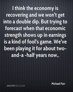 Michael Farr  - I think the economy is recovering and we won't get into a double dip. But trying to forecast when that economic strength shows up in earnings is a kind of fool's game. We've been playing it for about two-and-a -half years now.