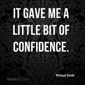 Michael Smith  - It gave me a little bit of confidence.