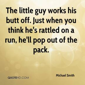 Michael Smith  - The little guy works his butt off. Just when you think he's rattled on a run, he'll pop out of the pack.