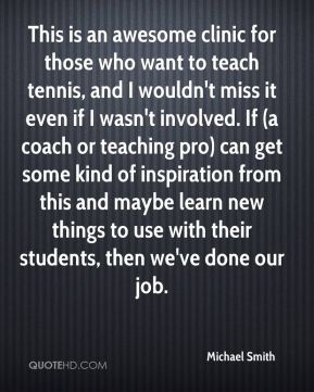 Michael Smith  - This is an awesome clinic for those who want to teach tennis, and I wouldn't miss it even if I wasn't involved. If (a coach or teaching pro) can get some kind of inspiration from this and maybe learn new things to use with their students, then we've done our job.