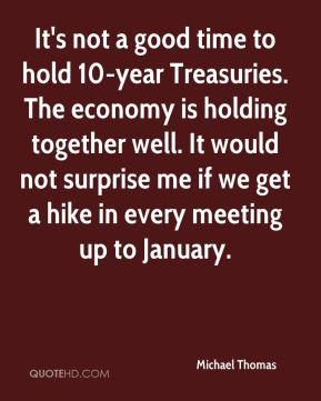 It's not a good time to hold 10-year Treasuries. The economy is holding together well. It would not surprise me if we get a hike in every meeting up to January.