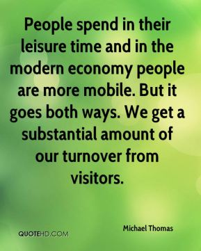 People spend in their leisure time and in the modern economy people are more mobile. But it goes both ways. We get a substantial amount of our turnover from visitors.