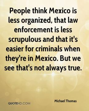 People think Mexico is less organized, that law enforcement is less scrupulous and that it's easier for criminals when they're in Mexico. But we see that's not always true.