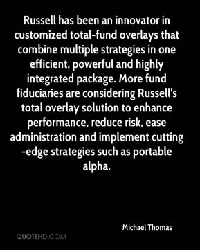 Michael Thomas  - Russell has been an innovator in customized total-fund overlays that combine multiple strategies in one efficient, powerful and highly integrated package. More fund fiduciaries are considering Russell's total overlay solution to enhance performance, reduce risk, ease administration and implement cutting-edge strategies such as portable alpha.