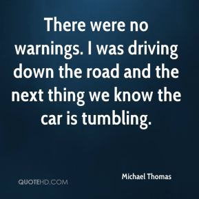 There were no warnings. I was driving down the road and the next thing we know the car is tumbling.