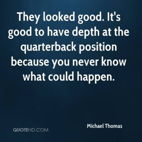They looked good. It's good to have depth at the quarterback position because you never know what could happen.