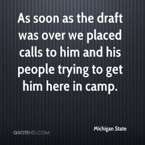 As soon as the draft was over we placed calls to him and his people trying to get him here in camp.