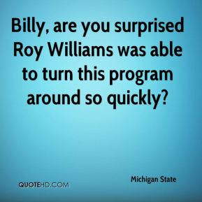Michigan State  - Billy, are you surprised Roy Williams was able to turn this program around so quickly?