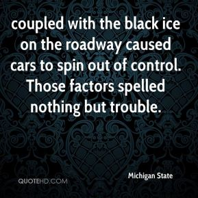 coupled with the black ice on the roadway caused cars to spin out of control. Those factors spelled nothing but trouble.