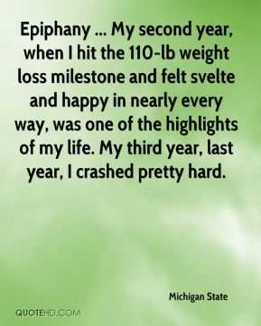 Michigan State  - Epiphany ... My second year, when I hit the 110-lb weight loss milestone and felt svelte and happy in nearly every way, was one of the highlights of my life. My third year, last year, I crashed pretty hard.