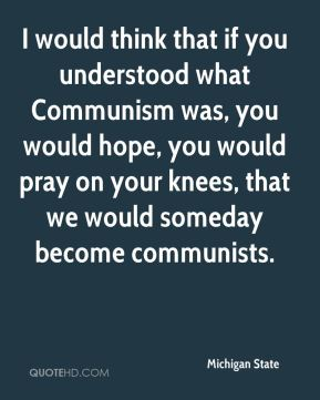 I would think that if you understood what Communism was, you would hope, you would pray on your knees, that we would someday become communists.
