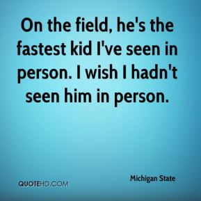 On the field, he's the fastest kid I've seen in person. I wish I hadn't seen him in person.