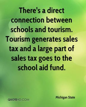 Michigan State  - There's a direct connection between schools and tourism. Tourism generates sales tax and a large part of sales tax goes to the school aid fund.