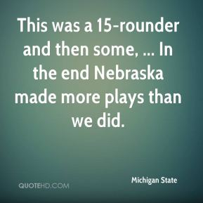 This was a 15-rounder and then some, ... In the end Nebraska made more plays than we did.