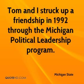 Michigan State  - Tom and I struck up a friendship in 1992 through the Michigan Political Leadership program.