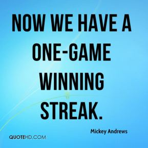 Mickey Andrews  - Now we have a one-game winning streak.