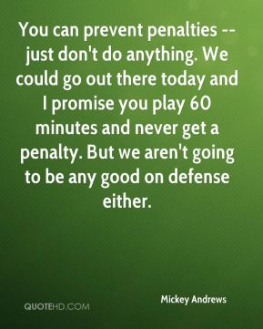 Mickey Andrews  - You can prevent penalties -- just don't do anything. We could go out there today and I promise you play 60 minutes and never get a penalty. But we aren't going to be any good on defense either.