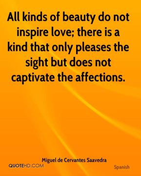 All kinds of beauty do not inspire love; there is a kind that only pleases the sight but does not captivate the affections.