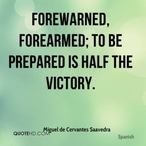 Forewarned, forearmed; to be prepared is half the victory.