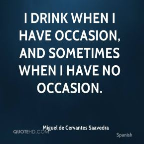 Miguel de Cervantes Saavedra  - I drink when I have occasion, and sometimes when I have no occasion.