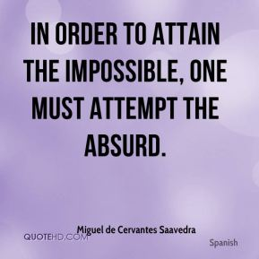 In order to attain the impossible, one must attempt the absurd.