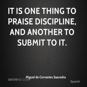 Miguel de Cervantes Saavedra  - It is one thing to praise discipline, and another to submit to it.