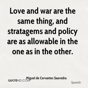 Miguel de Cervantes Saavedra  - Love and war are the same thing, and stratagems and policy are as allowable in the one as in the other.