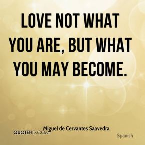 Love not what you are, but what you may become.