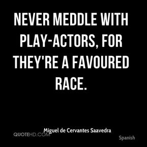 Never meddle with play-actors, for they're a favoured race.