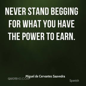 Never stand begging for what you have the power to earn.
