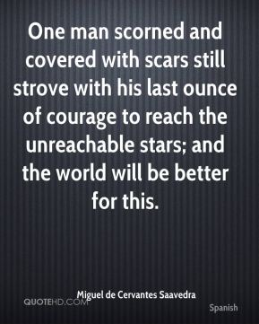 One man scorned and covered with scars still strove with his last ounce of courage to reach the unreachable stars; and the world will be better for this.