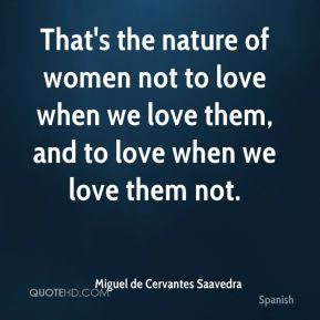 That's the nature of women not to love when we love them, and to love when we love them not.