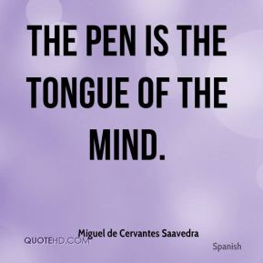 The pen is the tongue of the mind.