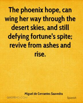 The phoenix hope, can wing her way through the desert skies, and still defying fortune's spite; revive from ashes and rise.