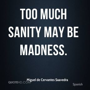 Too much sanity may be madness.