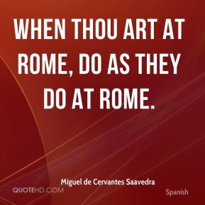 Miguel de Cervantes Saavedra  - When thou art at Rome, do as they do at Rome.