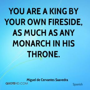 Miguel de Cervantes Saavedra  - You are a king by your own fireside, as much as any monarch in his throne.