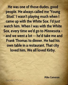He was one of those dudes, good people. He always called me 'Young Stud.' I wasn't playing much when I came up with the White Sox. I'd just watch him. When I was with the White Sox, every time we'd go to Minnesota -- and we went a lot -- he'd take me and Frank Thomas to dinner. He had his own table in a restaurant. That city loved him, We all loved Kirby.