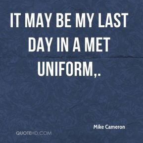 Mike Cameron  - It may be my last day in a Met uniform.