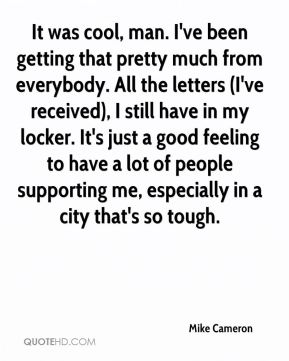 It was cool, man. I've been getting that pretty much from everybody. All the letters (I've received), I still have in my locker. It's just a good feeling to have a lot of people supporting me, especially in a city that's so tough.
