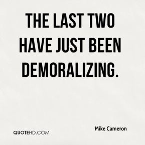 Mike Cameron  - The last two have just been demoralizing.