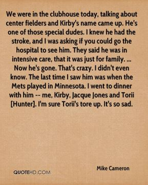 We were in the clubhouse today, talking about center fielders and Kirby's name came up. He's one of those special dudes. I knew he had the stroke, and I was asking if you could go the hospital to see him. They said he was in intensive care, that it was just for family. ... Now he's gone. That's crazy. I didn't even know. The last time I saw him was when the Mets played in Minnesota. I went to dinner with him -- me, Kirby, Jacque Jones and Torii [Hunter]. I'm sure Torii's tore up. It's so sad.