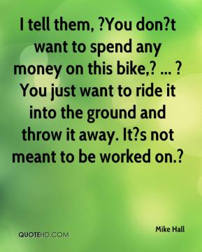 I tell them, ?You don?t want to spend any money on this bike,? ... ?You just want to ride it into the ground and throw it away. It?s not meant to be worked on.?