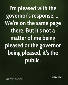 I'm pleased with the governor's response, ... We're on the same page there. But it's not a matter of me being pleased or the governor being pleased, it's the public.