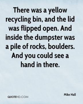 There was a yellow recycling bin, and the lid was flipped open. And inside the dumpster was a pile of rocks, boulders. And you could see a hand in there.