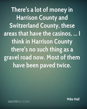 There's a lot of money in Harrison County and Switzerland County, these areas that have the casinos, ... I think in Harrison County there's no such thing as a gravel road now. Most of them have been paved twice.