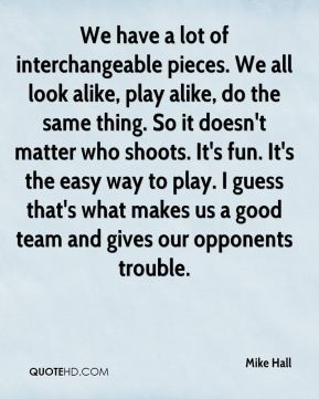 We have a lot of interchangeable pieces. We all look alike, play alike, do the same thing. So it doesn't matter who shoots. It's fun. It's the easy way to play. I guess that's what makes us a good team and gives our opponents trouble.