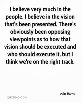 I believe very much in the people, I believe in the vision that's been presented. There's obviously been opposing viewpoints as to how that vision should be executed and who should execute it, but I think we're on the right track.